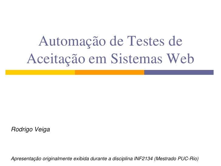 Automação de Testes de       Aceitação em Sistemas Web    Rodrigo Veiga    Apresentação originalmente exibida durante a di...
