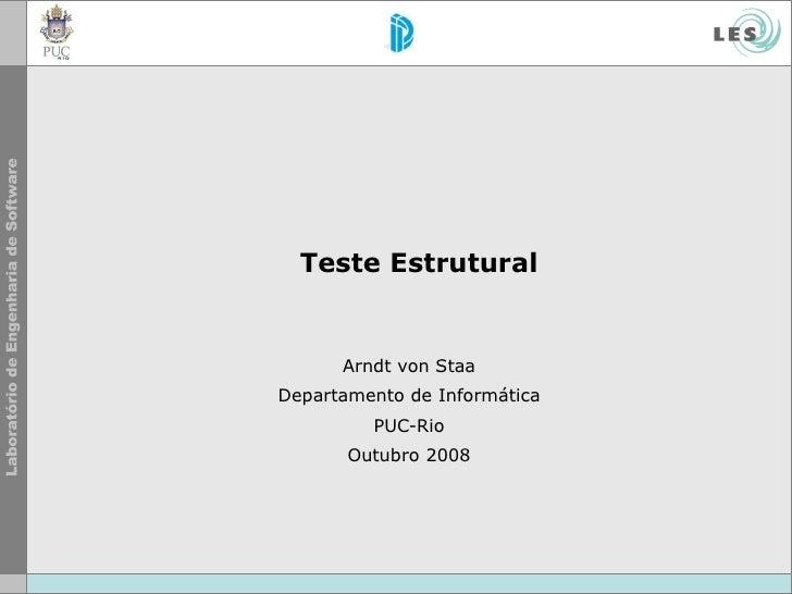 Teste Estrutural Arndt von Staa Departamento de Informática PUC-Rio Outubro 2008