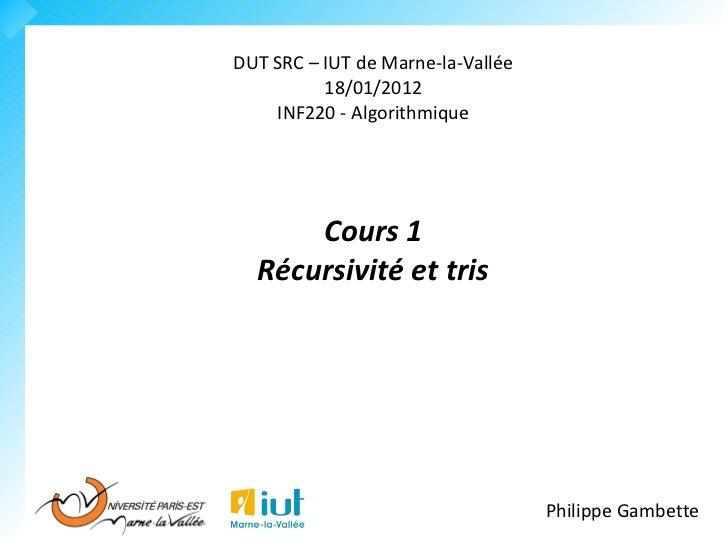 DUT SRC – IUT de Marne-la-Vallée          18/01/2012    INF220 - Algorithmique      Cours 1  Récursivité et tris          ...