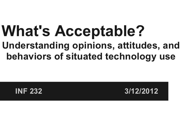 Whats Acceptable?Understanding opinions, attitudes, and behaviors of situated technology use  INF 232                 3/12...
