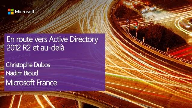 En route vers Active Directory 2012 R2 et au-delà Christophe Dubos Nadim Bioud Microsoft France
