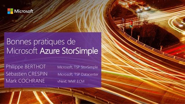 Bonnes pratiques de Microsoft Azure StorSimple Philippe BERTHOT Microsoft, TSP StorSimple Sébastien CRESPIN Microsoft, TSP...