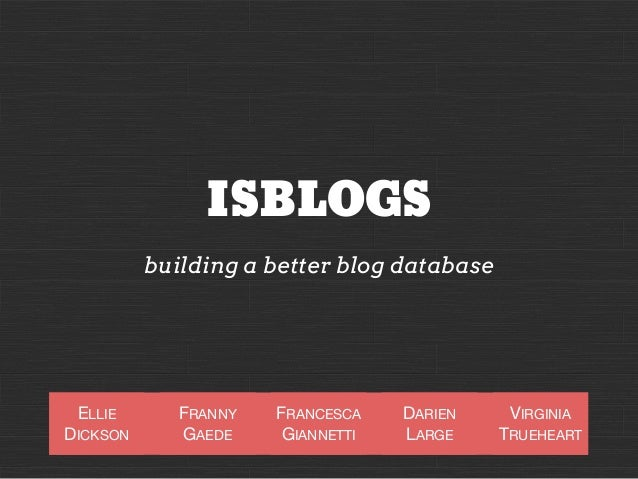 ISBLOGS building a better blog database  ELLIE DICKSON  FRANNY GAEDE  FRANCESCA GIANNETTI  DARIEN LARGE  VIRGINIA TRUEHEAR...