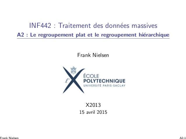 INF442 : Traitement des donn´ees massives A2 : Le regroupement plat et le regroupement hi´erarchique Frank Nielsen X2013 1...