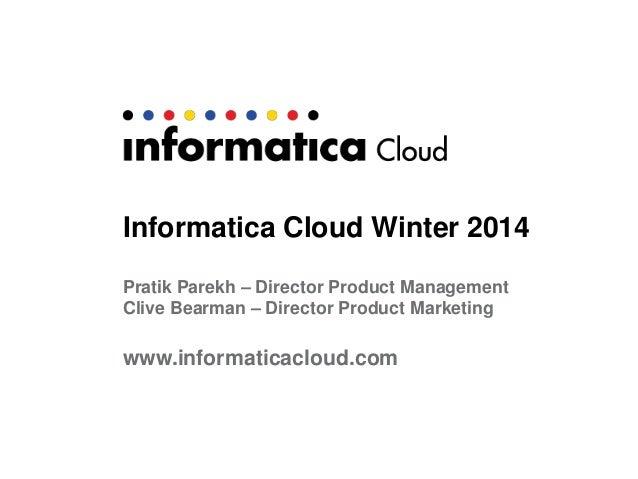 Informatica Cloud Winter 2014 Pratik Parekh – Director Product Management Clive Bearman – Director Product Marketing  www....