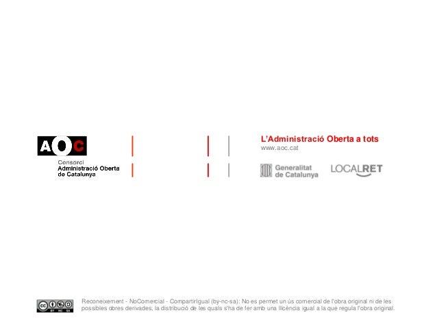 L'Administració Oberta a tots www.aoc.cat Reconeixement - NoComercial - CompartirIgual (by-nc-sa): No es permet un ús come...
