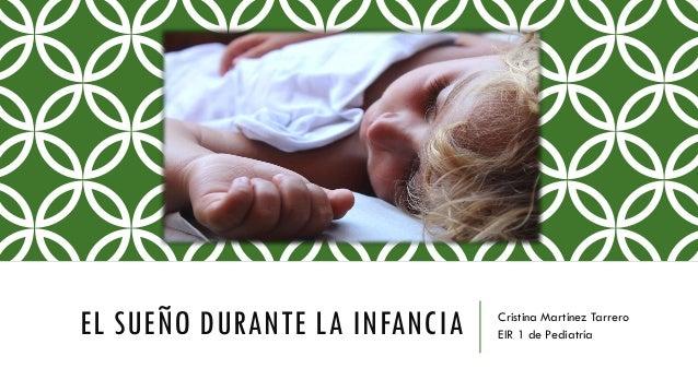 EL SUEÑO DURANTE LA INFANCIA Cristina Martínez Tarrero EIR 1 de Pediatría