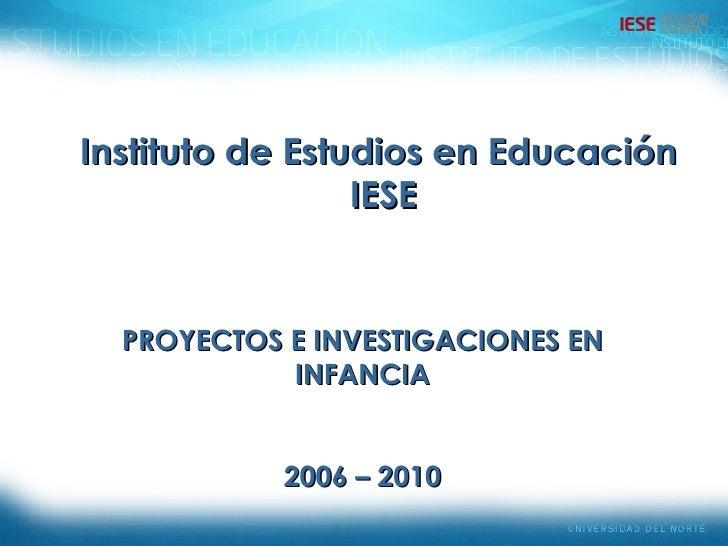 Instituto de Estudios en Educación IESE PROYECTOS E INVESTIGACIONES EN INFANCIA 2006 – 2010