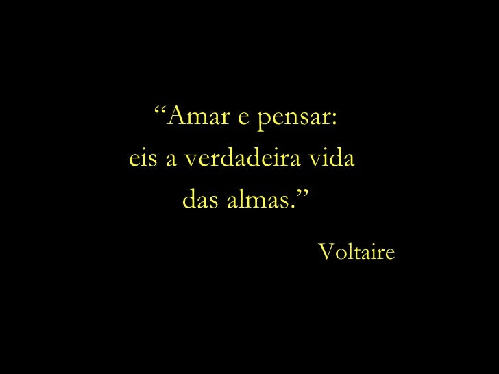 """ Amar e pensar: eis a verdadeira vida  das almas."" Voltaire"