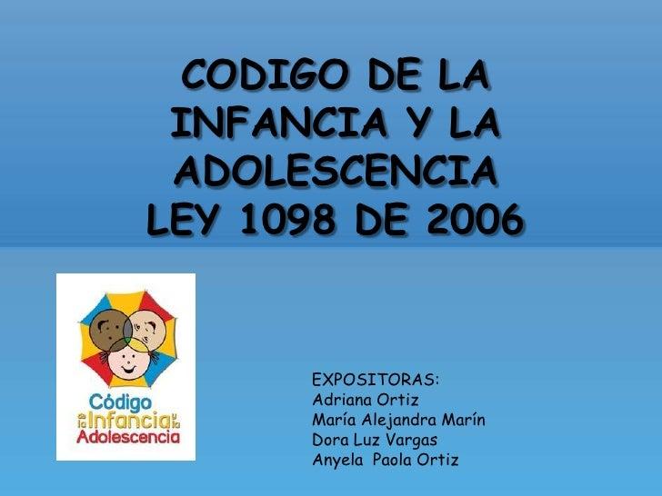 CODIGO DE LA INFANCIA Y LA ADOLESCENCIA<br />LEY 1098 DE 2006<br />EXPOSITORAS:<br />Adriana Ortiz<br />María Alejandra Ma...
