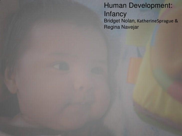 Human Development: Infancy<br />Bridget Nolan, KatherineSprague &<br />Regina Navejar<br />
