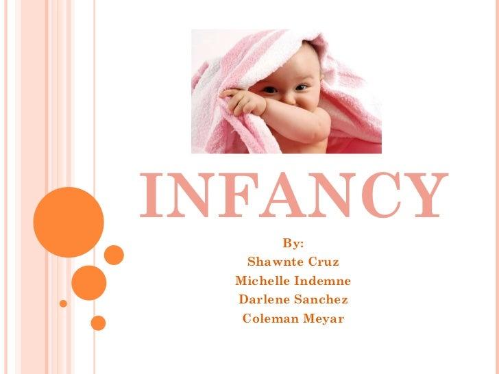 INFANCY By: Shawnte Cruz Michelle Indemne Darlene Sanchez Coleman Meyar