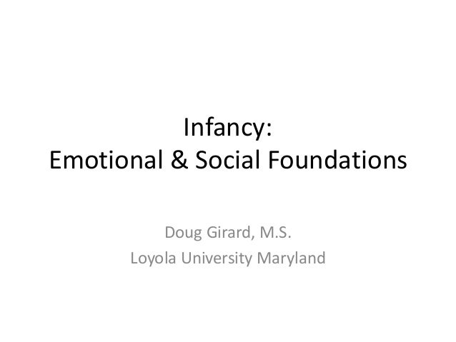 Infancy:Emotional & Social Foundations          Doug Girard, M.S.      Loyola University Maryland
