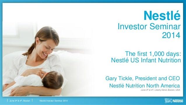 Nestlé Investor Seminar 2014June 3rd & 4th, Boston The first 1,000 days: Nestlé US Infant Nutrition Gary Tickle, President...