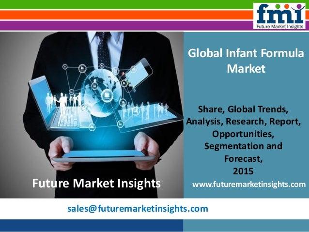 sales@futuremarketinsights.com Global Infant Formula Market Share, Global Trends, Analysis, Research, Report, Opportunitie...
