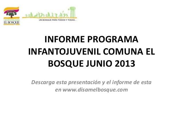 INFORME PROGRAMA INFANTOJUVENIL COMUNA EL BOSQUE JUNIO 2013 Descarga esta presentación y el informe de esta en www.disamel...