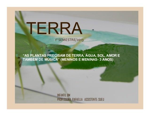 "TERRA INFANTIL BM PROFESSORA: RAFAELLA ASSISTENTE: SUELI 1º SEMESTRE/2013 ""AS PLANTAS PRECISAM DE TERRA, ÁGUA, SOL, AMOR E..."