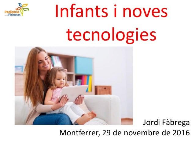 Infants i noves tecnologies Jordi Fàbrega Montferrer, 29 de novembre de 2016