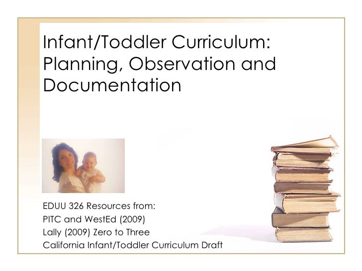 Infant/Toddler Curriculum: Planning, Observation and Documentation EDUU 326 Resources from: PITC and WestEd (2009) Lally (...