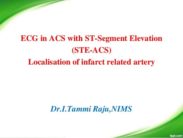 ECG in ACS with ST-Segment Elevation (STE-ACS) Localisation of infarct related artery Dr.I.Tammi Raju,NIMS