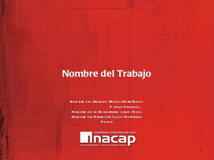 <ul><li>Nombre del Trabajo </li></ul>Nombre del Alumno: Miguel Hernández. Y asna Faundez. Nombre de la Asignatura: salud f...