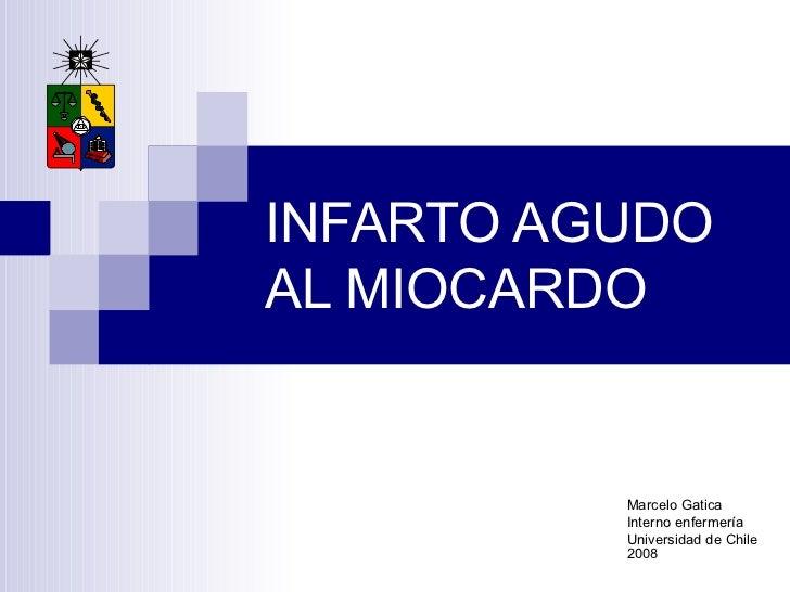 INFARTO AGUDO AL MIOCARDO Marcelo Gatica Interno enfermería Universidad de Chile 2008