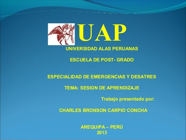 UAPUNIVERSIDAD ALAS PERUANAS ESCUELA DE POST- GRADO ESPECIALIDAD DE EMERGENCIAS Y DESATRES TEMA: SESION DE APRENDIZAJE Tra...