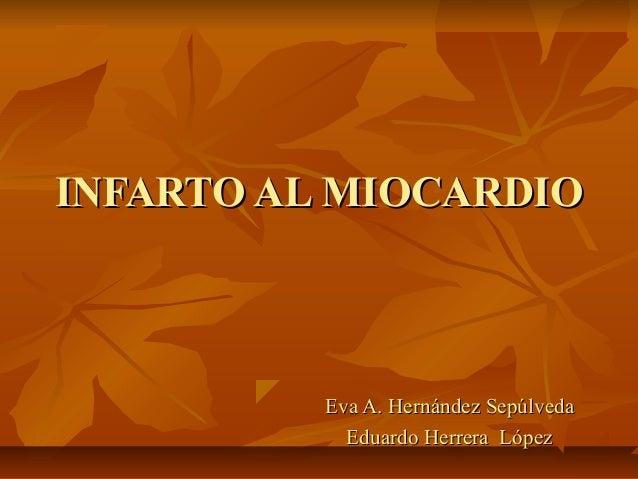 INFARTO AL MIOCARDIO          Eva A. Hernández Sepúlveda            Eduardo Herrera López