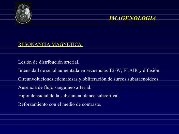 IMAGENOLOGIA RESONANCIA MAGNETICA: Lesión de distribución arterial. Intensidad de señal aumentada en secuencias T2-W, FLAI...