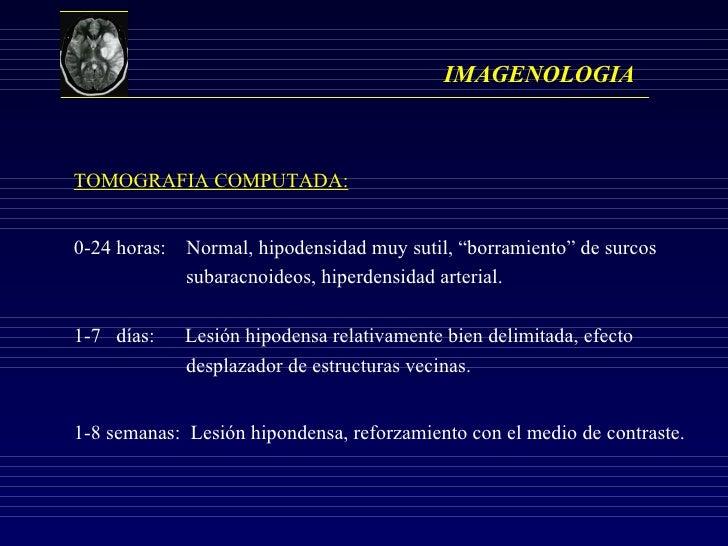 """IMAGENOLOGIA TOMOGRAFIA COMPUTADA: 0-24 horas:  Normal, hipodensidad muy sutil, """"borramiento"""" de surcos  subaracnoideos, h..."""