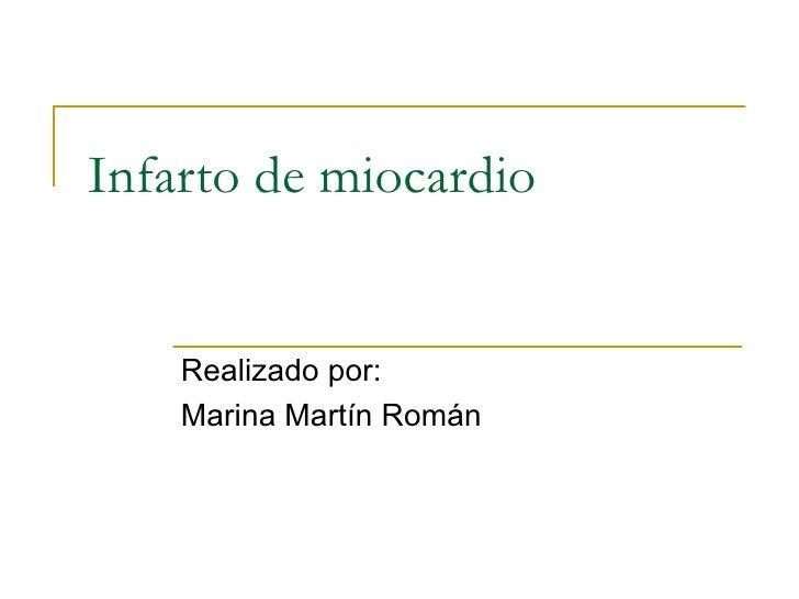 Infarto de miocardio Realizado por: Marina Martín Román