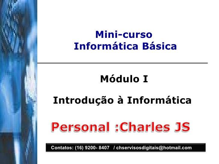 Mini-curso  Informática Básica Módulo I Introdução à Informática   Contatos: (16) 9200- 8407  / chservisosdigitais@hotmail...