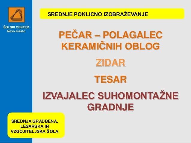 ŠOLSKI CENTER Novo mesto PEČAR – POLAGALEC KERAMIČNIH OBLOG ZIDAR TESAR IZVAJALEC SUHOMONTAŽNE GRADNJE SREDNJE POKLICNO IZ...