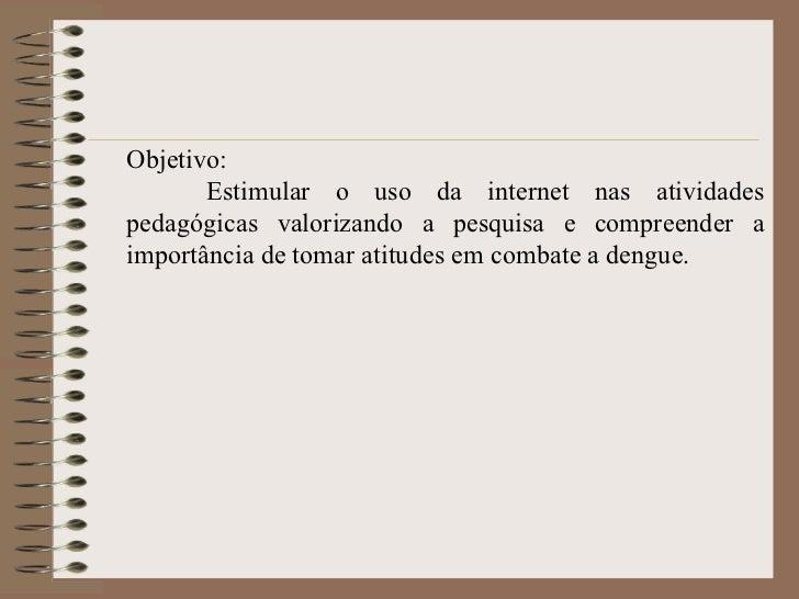 Objetivo: Estimular o uso da internet nas atividades pedagógicas valorizando a pesquisa e compreender a importância de tom...