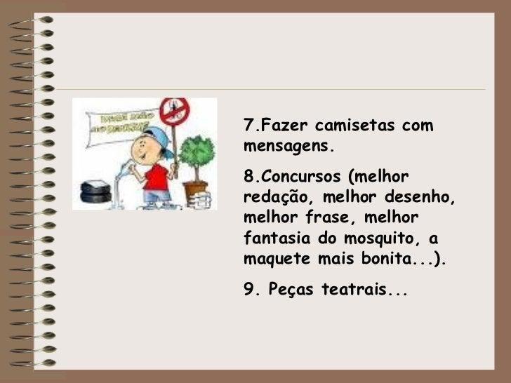 7.Fazer camisetas com mensagens. 8.Concursos (melhor redação, melhor desenho, melhor frase, melhor fantasia do mosquito, a...