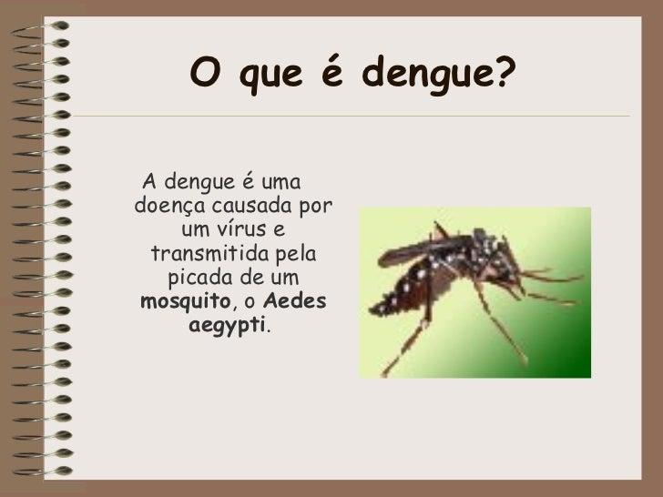 O que é dengue? A dengue é uma doença causada por um vírus e transmitida pela picada de um  mosquito , o  Aedes aegypti .
