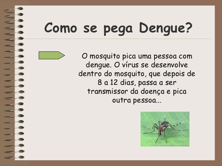 Como se pega Dengue? O mosquito pica uma pessoa com dengue. O vírus se desenvolve dentro do mosquito, que depois de 8 a 12...