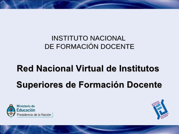 INSTITUTO NACIONAL  DE FORMACIÓN DOCENTE Red Nacional Virtual de Institutos  Superiores de Formación Docente