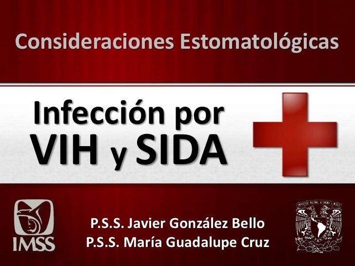Consideraciones Estomatológicas Infección por VIH y SIDA       P.S.S. Javier González Bello      P.S.S. María Guadalupe Cruz