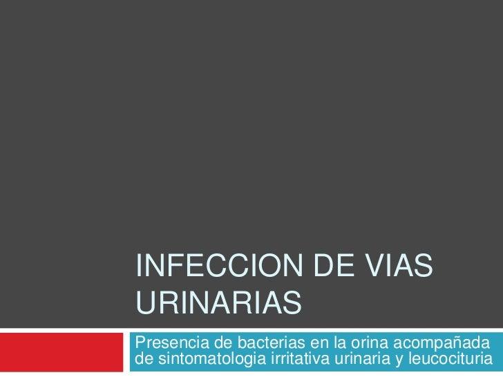INFECCION DE VIASURINARIASPresencia de bacterias en la orina acompañadade sintomatologia irritativa urinaria y leucocituria