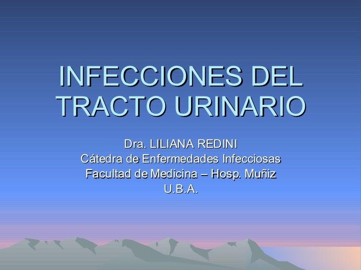 INFECCIONES DEL TRACTO URINARIO Dra. LILIANA REDINI Cátedra de Enfermedades Infecciosas Facultad de Medicina – Hosp. Muñiz...