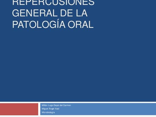 REPERCUSIONES GENERAL DE LA PATOLOGÍA ORAL Millán Lugo Geysi del Carmen Miguel Ángel Xool Microbiología