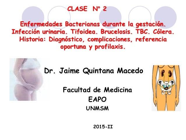 Enfermedades Bacterianas durante la gestación. Infección urinaria. Tifoidea. Brucelosis. TBC. Cólera. Historia: Diagnóstic...