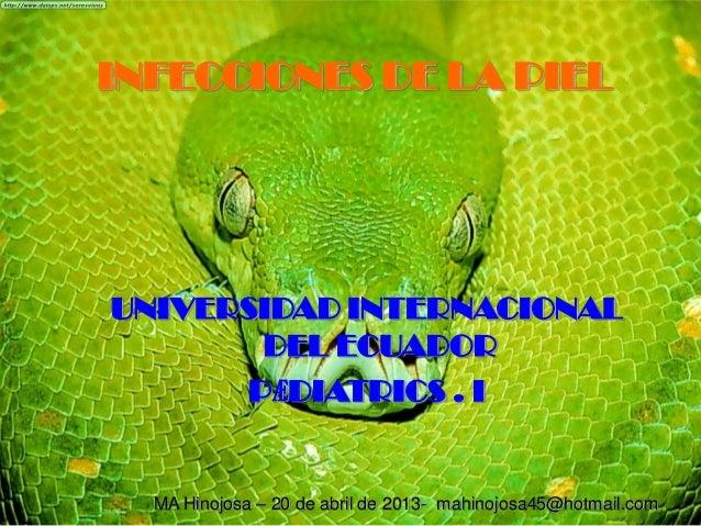 INFECCIONES DE LA PIELUNIVERSIDAD INTERNACIONALDEL ECUADORPӔDIATRICS . IMA Hinojosa – 20 de abril de 2013- mahinojosa45@ho...