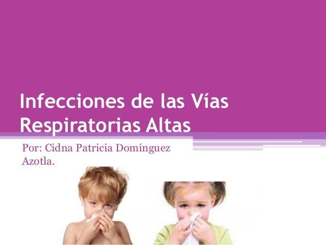 Infecciones de las VíasRespiratorias AltasPor: Cidna Patricia DomínguezAzotla.