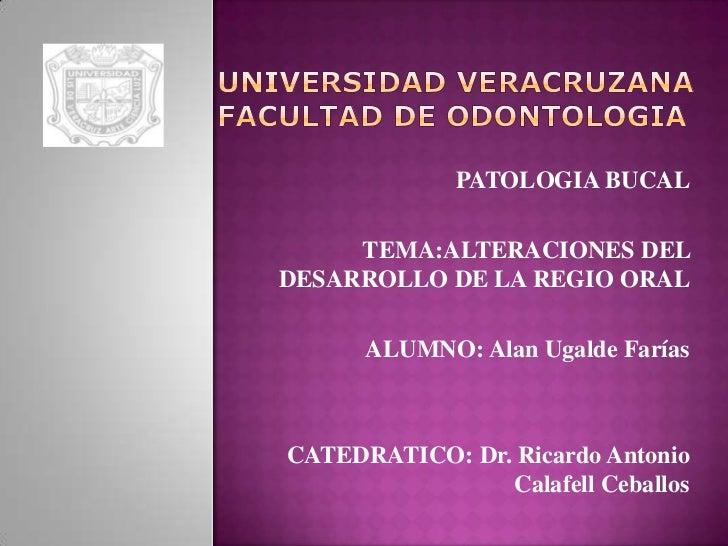 UNIVERSIDAD VERACRUZANAFACULTAD DE ODONTOLOGIA<br />PATOLOGIA BUCAL<br />TEMA:ALTERACIONES DEL DESARROLLO DE LA REGIO OR...