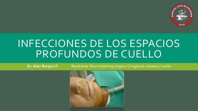 INFECCIONES DE LOS ESPACIOS PROFUNDOS DE CUELLO Dr. Alan Burgos P. Residente Otorrinolaringología yCirugía de cabeza y cue...