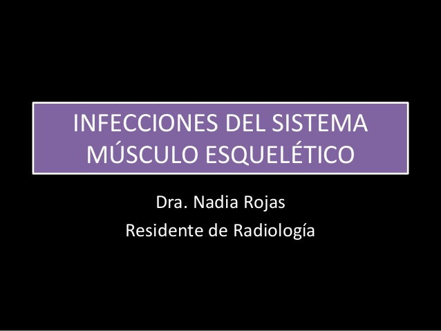 INFECCIONES DEL SISTEMA MÚSCULO ESQUELÉTICO Dra. Nadia Rojas Residente de Radiología