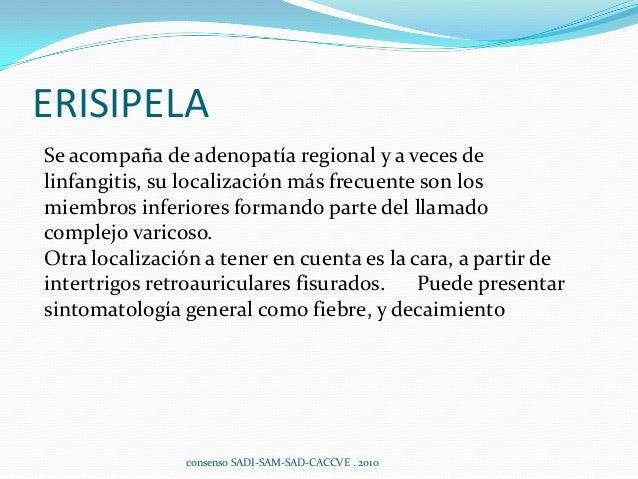 ERISIPELA Se acompaña de adenopatía regional y a veces de linfangitis, su localización más frecuente son los miembros infe...