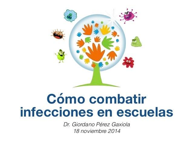 Cómo combatir  infecciones en escuelas  Dr. Giordano Pérez Gaxiola  18 noviembre 2014